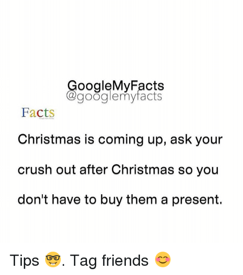Friends: oogleMy Facts  google my facts  Facts  Christmas is coming up, ask your  crush out after Christmas so you  don't have to buy them a present. Tips 🤓. Tag friends 😊