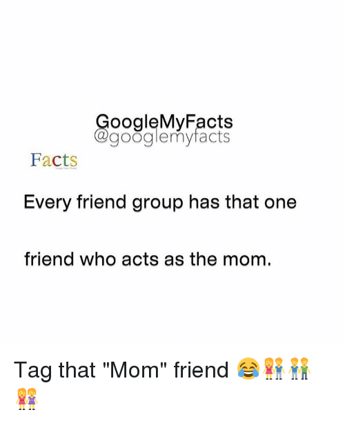"Facts, Friends, and Google: oogleMy Facts  google my facts  Facts  Every friend group has that one  friend who acts as the mom. Tag that ""Mom"" friend 😂👫👬👭"