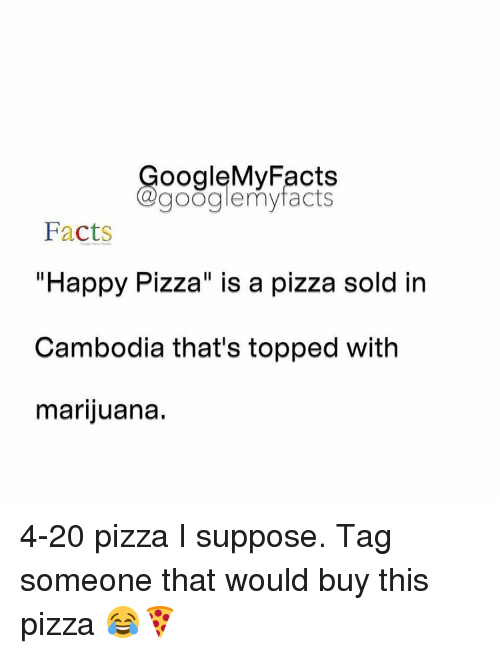 "4:20: oogleMy Facts  google my facts  Facts  ""Happy Pizza"" is a pizza sold in  Cambodia that's topped with  marijuana. 4-20 pizza I suppose. Tag someone that would buy this pizza 😂🍕"