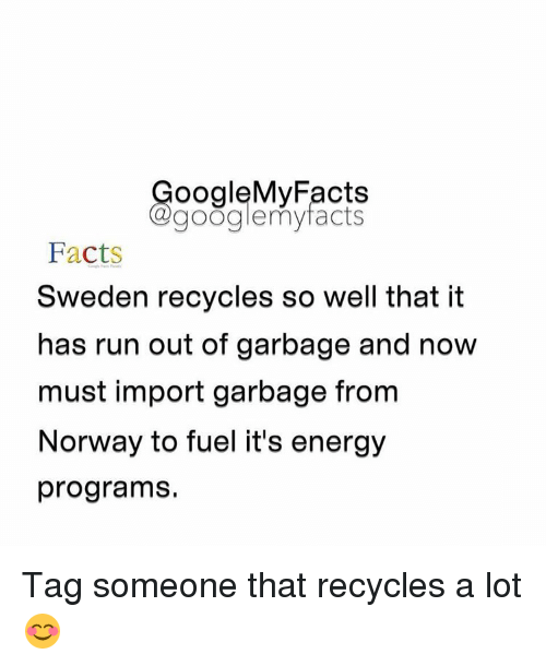 Energy, Facts, and Google: oogleMy Facts  google my facts  Facts  Sweden recycles so well that it  has run out of garbage and now  must import garbage from  Norway to fuel it's energy  programs. Tag someone that recycles a lot 😊