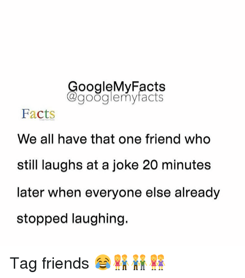 Googłe: oogleMy Facts  google my facts  Facts  We all have that one friend who  still laughs at a joke 20 minutes  later when everyone else already  stopped laughing. Tag friends 😂👫👬👭