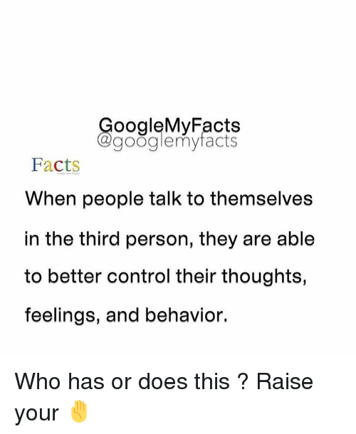Googłe: oogleMy Facts  google my facts  Facts  When people talk to themselves  in the third person, they are able  to better control their thoughts,  feelings, and behavior. Who has or does this ? Raise your ✋