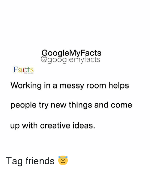 Facts, Friends, and Google: oogleMy Facts  google my facts  Facts  Working in a messy room helps  people try new things and come  up with creative ideas. Tag friends 😇