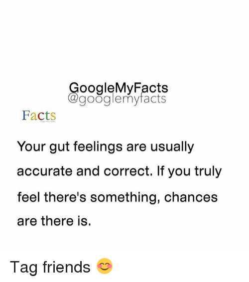 Googłe: oogleMy Facts  google my facts  Facts  Your gut feelings are usually  accurate and correct. If you truly  feel there's something, chances  are there is. Tag friends 😊