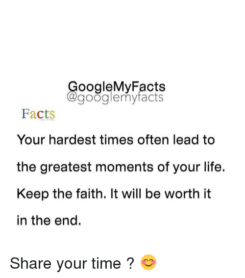 Keep The Faith: oogleMy Facts  google my facts  Facts  Your hardest times often lead to  the greatest moments of your life.  Keep the faith. It will be worth it  in the end Share your time ? 😊