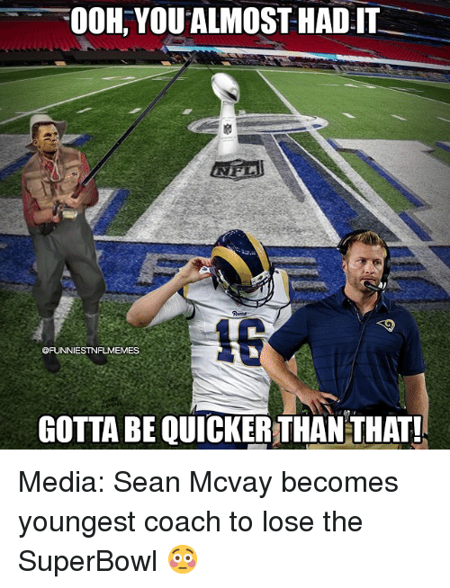 Gotta Be Quicker: OOH, YOU ALMOST HADI  @FUNNIESTNFLMEMES  GOTTA BE QUICKER THAN THAT! Media: Sean Mcvay becomes youngest coach to lose the SuperBowl 😳