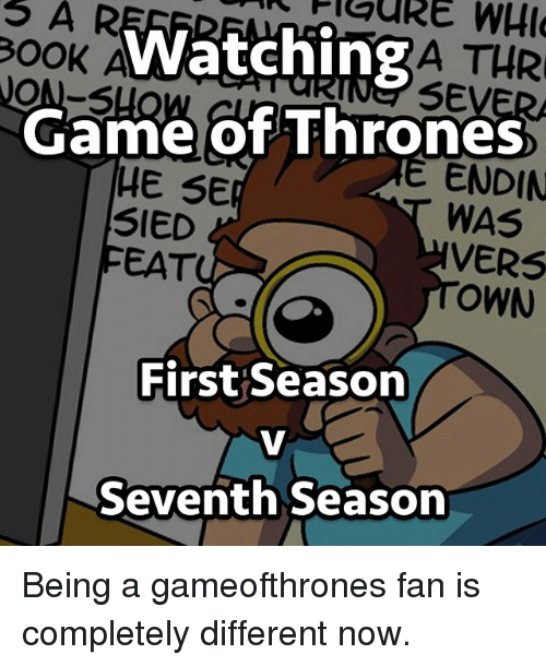 Versing: OOK  ON-S  WatchingA THR  eSEVE  Game of Thrones  WAS  OWN  E ENDIN  HE SE  SIED  FEAT  VERS  First Season  Seventh Season Being a gameofthrones fan is completely different now.