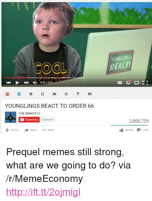 """Prequel Memes: OOL  REACT  0:55/5:37  YOUNGLINGS REACT TO ORDER 66  THE SENATE  Subscribe  13,689,631  2,800,729  Add to ShareMore  38,606  1,541 <p>Prequel memes still strong, what are we going to do? via /r/MemeEconomy <a href=""""http://ift.tt/2ojmigI"""">http://ift.tt/2ojmigI</a></p>"""