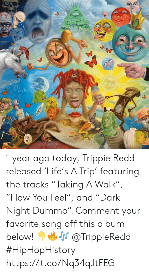"favorite song: OOMPS  REVENCE 1 year ago today, Trippie Redd released 'Life's A Trip' featuring the tracks ""Taking A Walk"", ""How You Feel"", and ""Dark Night Dummo"". Comment your favorite song off this album below! 👇🔥🎶 @TrippieRedd #HipHopHistory https://t.co/Nq34qJtFEG"
