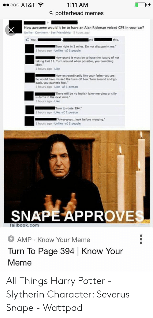 "Potter Slytherin: ooo AT&T  1:11 AM  a potterhead memes  How awesome would it be to have an Alan Rickman voiced GPS in your car?  Unlike Comment See Friendship S hours ago  You  and  this.  Turn right in 2 miles. Do not disappoint me.""  5 hours ago Unlike 3 people  THow grand it must be to have the luxury of not  taking Exit 12. Turn around when possible, you bumbling  idiot.  5 hours ago Like  How extraordinarily like your father you are  he would have missed the turn-off too. Turn around and go  back, you pathetic fool.""  5 hours ago Like 1 person  There will be no foolish lane-merging or silly  u-turns in the next mile.  5 hours ago Like  Turn to route 394.  5 hours ago Like 51 person  Alwayyyyys...look before merging.  5 hours ago Unlike 2 people  SNAPE APPROVES  failbook.com  AMP Know Your Meme  Turn To Page 394 