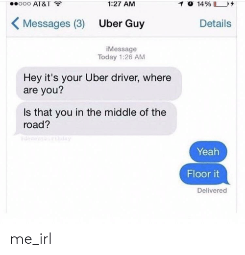 Hey Its Your Uber Driver: ooo AT&T  1:27 AM  Messages (3) Uber Guy  Details  iMessage  Today 1:26 AM  Hey it's your Uber driver, where  are you?  Is that you in the middle of the  road?  Yeah  Floor it  Delivered me_irl
