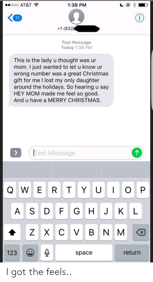 Wrong Number: ..ooo AT&T  1:38 PM  +1 (832  Text Message  Today 1:36 PM  This is the lady u thought was ur  mom. I just wanted to let u know ur  wrong number was a great Christmas  gift for me I lost my only daughter  around the holidays. So hearing u say  HEY MOM made me feel so good  And u have a MERRY CHRISTMAS.  Text Message  A S D F GHJK L  1230  return  space I got the feels..