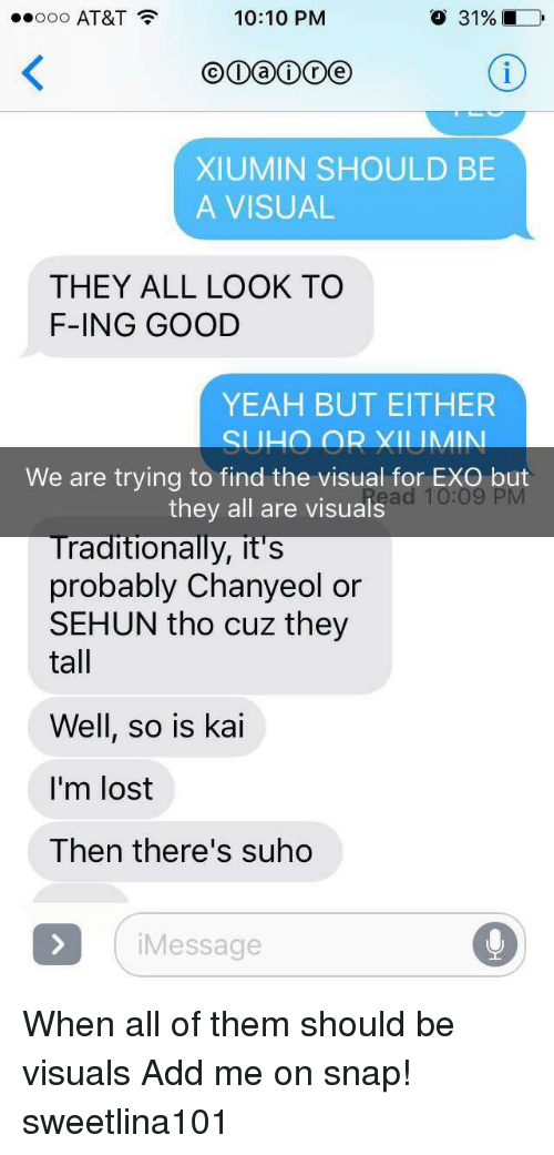 Sehun: ..ooo AT&T  10:10 PNM  o 31%  XIUMIN SHOULD BE  A VISUAL  THEY ALL LOOK TO  F-ING GOOD  YEAH BUT EITHER  We are trying to find the visual for EXO but  they all are visuals  raditionally, it's  probably Chanyeol or  SEHUN tho cuz they  tall  Well, so is kai  I'm lost  Then there's suho  Message When all of them should be visuals Add me on snap! sweetlina101