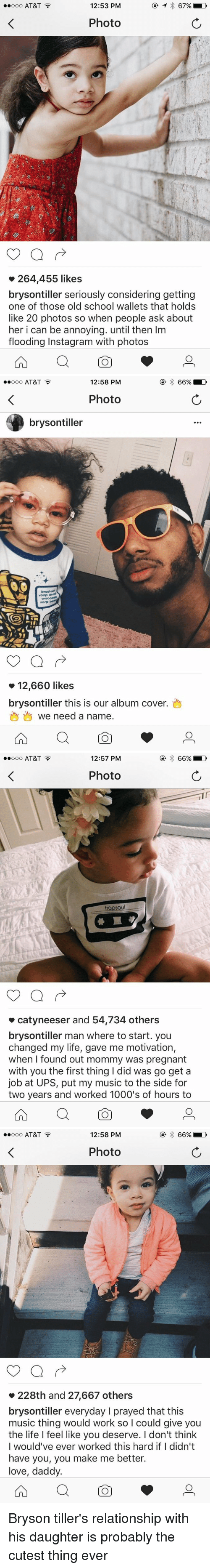 Bryson Tiller, Instagram, and Life: ooo AT&T  12:53 PM  Photo  264,455 likes  brysontiller seriously considering getting  one of those old school wallets that holds  like 20 photos so when people ask about  her i can be annoying. until then lm  flooding Instagram with photos   ooo AT&T  12:58 PM  Photo  brysontiller  voop om  vorp  12,660 likes  brysontiller this is our album cover.  we need a name  66% LD   12:57 PM  66% LD  ooo AT&T  Photo  trapsoul  catyneeser and 54,734 others  brysontiller man where to start. you  changed my life, gave me motivation,  when I found out mommy was pregnant  with you the first thing I did was go get a  job at UPS, put my music to the side for  two years and worked 1000's of hours to   12:58 PM  ooo AT&T  66% LD  Photo  228th and 27,667 others  brysontiller everyday l prayed that this  music thing would work so l could give you  the life I feel like you deserve. l don't think  I would've ever worked this hard if I didn't  have you, you make me better.  love, daddy. Bryson tiller's relationship with his daughter is probably the cutest thing ever