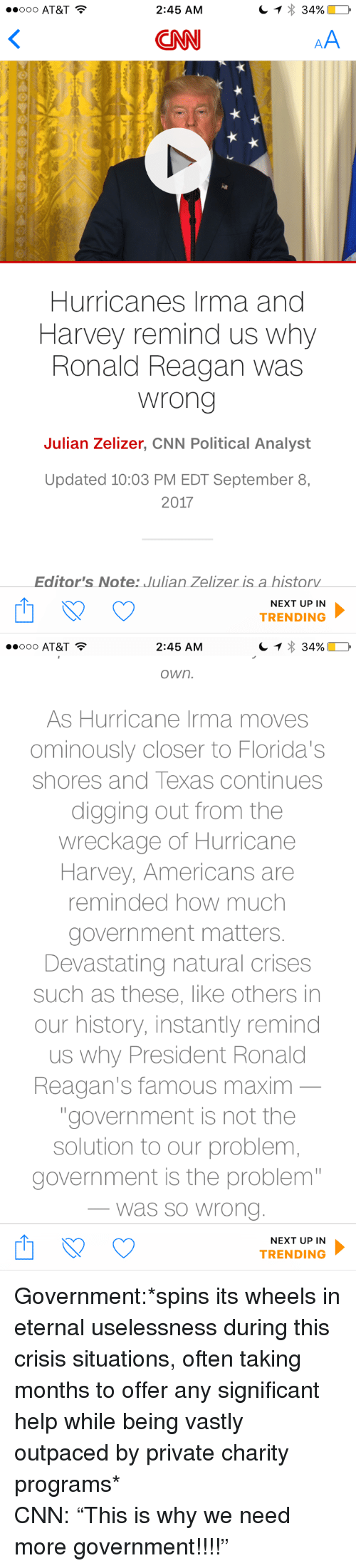 """cnn.com, At&t, and Help: OOO AT&T  2:45 AM  CNN  Hurricanes Irma and  Harvey remind us why  Ronald Reagan was  wrong  Julian Zelizer, CNN Political Analyst  Updated 10:03 PM EDT September 8,  2017  Editor's Note: Julian Zelizer is a historv  NEXT UP IN  TRENDING   2:45 AM  own.  As Hurricane Irma moves  ominously closer to Florida's  shores and Texas continues  digging out from the  wreckage of Hurricane  Harvey, Americans are  reminded how much  government matters  Devastating natural crises  such as these, like others in  our history, instantly remind  us why President Ronald  Reagan's famous maxim  """"government is not the  solution to our problem  government is the problem  was so Wrono  NEXT UP IN  TRENDING <p>Government:*spins its wheels in eternal uselessness during this crisis situations, often taking months to offer any significant help while being vastly outpaced by private charity programs*<br/> CNN: """"This is why we need more government!!!!""""</p>"""