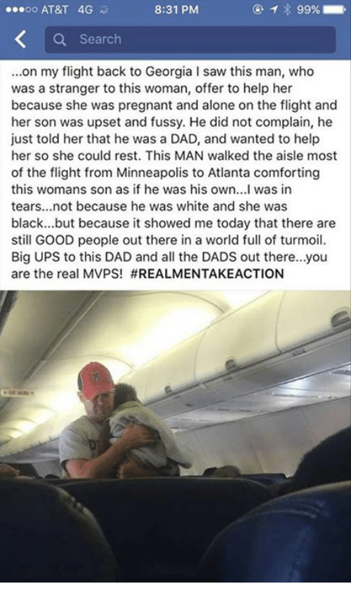 Comfortable, Memes, and Pregnant: ooo AT&T 4G  8:31 PM  Search  ...on my flight back to Georgia l saw this man, who  was a stranger to this woman, offer to help her  because she was pregnant and alone on the flight and  her son was upset and fussy. He did not complain, he  just told her that he was a DAD, and wanted to help  her so she could rest. This MAN walked the aisle most  of the flight from Minneapolis to Atlanta comforting  this womans son as if he was his own...I was in  tears...not because he was white and she was  black... but because it showed me today that there are  still GOOD people out there in a world full of turmoil.  Big UPS to this DAD and all the DADS out there...you  are the real MVPS!