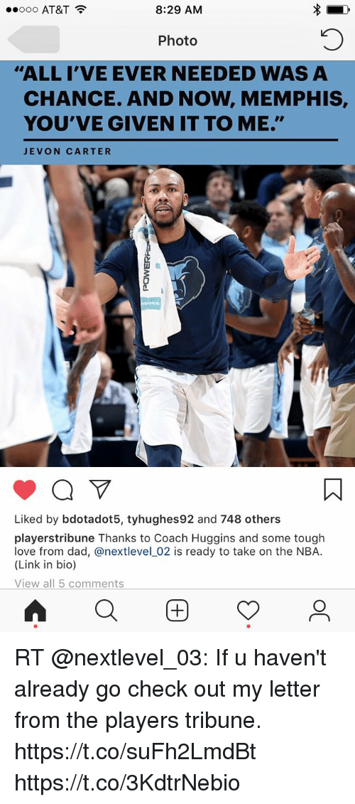 "Dad, Love, and Memes: ..ooo AT&T  8:29 AM  Photo  ""ALL I'VE EVER NEEDED WAS A  CHANCE. AND NOW, MEMPHIS,  YOU'VE GIVEN IT TO ME.""  EVON CARTER  Liked by bdotadot5, tyhughes92 and 748 others  playerstribune Thanks to Coach Huggins and some tough  love from dad, @nextlevel_02 is ready to take on the NBA.  (Link in bio)  View all 5 comments  Q困 RT @nextlevel_03: If u haven't already go check out my letter from the players tribune. https://t.co/suFh2LmdBt https://t.co/3KdtrNebio"