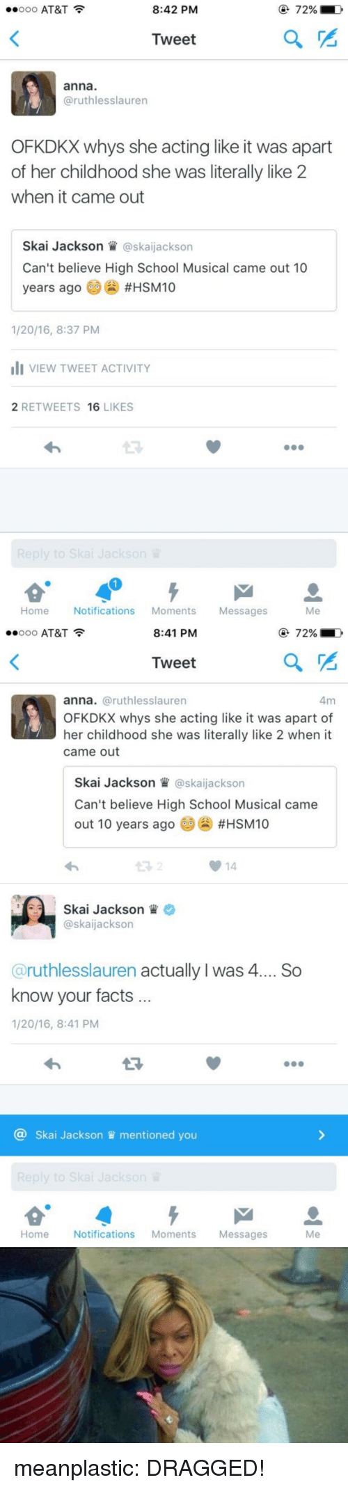 High School Musical: ..ooo AT&T  8:42 PM  72%  Tweet  anna  @ruthlesslauren  OFKDKX whys she acting like it was apart  of her childhood she was literally like 2  when it came out  Skai Jackson W@skaijackson  Can't believe High School Musical came out 10  years ago #HSM10  1/20/16, 8:37 PM  VIEW TWEET ACTIVITY  2 RETWEETS 16 LIKES  13  Home Notifications Moments Messages  Me   ..ooo AT&T  8:41 PM  72%  Tweet  anna. @ruthlesslauren  OFKDKX whys she acting like it was apart of  her childhood she was literally like 2 when it  came out  Skai Jackson @skaijackson  Can't believe High School Musical came  out 10 years ago 60() #HSM10  14  Skai Jackson  @skaijackson  @ruthlesslauren actually I was 4... So  know your facts  1/20/16, 8:41 PM  13  @ Skai Jackson mentioned you  Home Notifications Moments Messages  Me meanplastic:  DRAGGED!