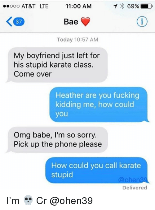 Bae, Come Over, and Fucking: ..ooo AT&T LTE  11:00 AM  69%  37  Bae  Today 10:57 AM  My boyfriend just left for  his stupid karate class.  Come over  Heather are you fucking  kidding me, how could  you  Omg babe, I'm so sorry.  Pick up the phone please  How could you call karate  stupid  @ohen39  Delivered I'm 💀 Cr @ohen39