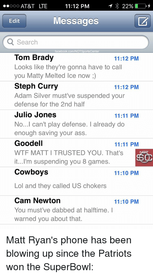 I Warned You: ..ooo AT&T LTE  11:12 PM  22%  Messages  Edit  Q Search  facebook.com/NOT SportsCenter  Tom Brady  11:12 PM  Looks like they're gonna have to call  you Matty Melted Ice now  Steph Curry  11:12 PM  Adam Silver must ve suspended your  defense for the 2nd half  Julio Jones  11:11 PM  No...I can't play defense. I already do  enough saving your ass.  Goodell  11:11 PM  WTF MATTITRUSTED YOU. That's  it...I'm suspending you 8 games.  Cowboys  11:10 PM  Lol and they called US chokers  Cam Newton  11:10 PM  You must've dabbed at halftime. I  warned you about that. Matt Ryan's phone has been blowing up since the Patriots won the SuperBowl: