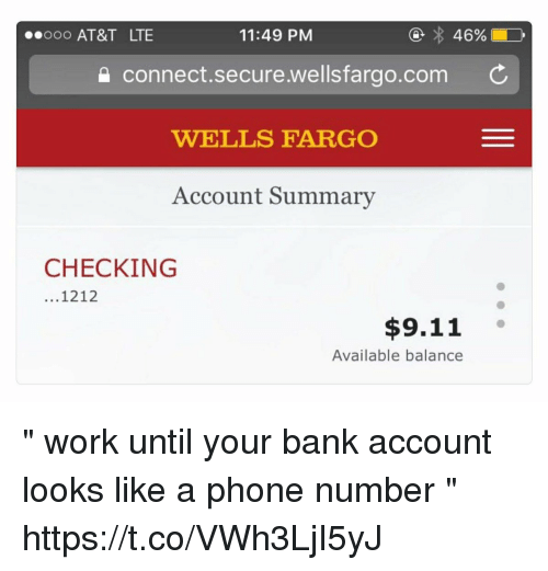 "9/11, Funny, and Phone: .ooo AT&T LTE  11:49 PM  connect.secure.wellsfargo.com C  WELLS FARGO  Account Summarv  CHECKING  ...1212  $9.11  Available balance "" work until your bank account looks like a phone number "" https://t.co/VWh3LjI5yJ"