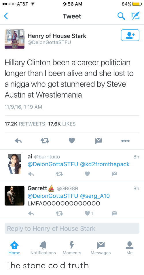 Wrestlemania: ooo AT&T T  9:56 AM  84%  Tweet  Henry of House Stark  @DeionGottaSTFU  Hillary Clinton been a career politician  longer than I been alive and she lost to  a nigga who got stunnered by Steve  Austin at Wrestlemania  11/9/16, 1:19 AM  17.2K RETWEETS 17.6K LIKES  ai @burritoito  @DeionGottaSTFU @kd2fromthepack  8h  13  Garrett▲ @GBG8R  @DeionGottaSTFU @serg_A10  LMFAOOOOOOooooOOO  8h  Reply to Henry of House Stark  Home  Notifications Moments Messages  Me The stone cold truth