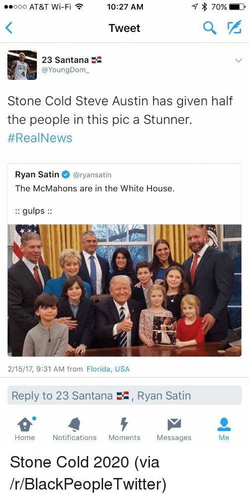 Stone Cold Steve Austin: ooo AT&T Wi-Fi 10:27 AM  170%  Tweet  2  23 Santana  YoungDom  Stone Cold Steve Austin has given half  the people in this pic a Stunner.  #RealNews  Ryan Satin @ryansatin  The McMahons are in the White House.  :: gulps:  2/15/17, 9:31 AM from Florida, USA  Reply to 23 Santana  , Ryan Satin  Home Notifications Moments Messages  Me <p>Stone Cold 2020 (via /r/BlackPeopleTwitter)</p>