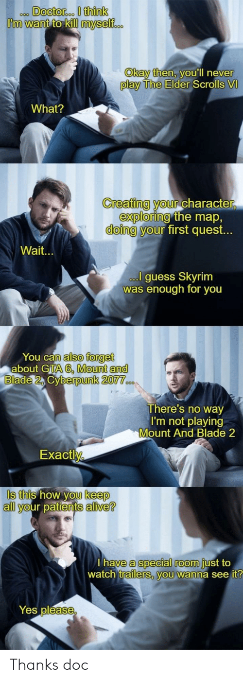 gta 6: ooo DOcto  roo I think  Okay then, VOUlIl never  play The Elder  Scrolls VI  What?  Creating your charac  ter,  exploring  doing y  the map,  first quest.  our  Wait.  guess Skyrim  as enough for you  You can  n also forget  about GTA 6, Mount an  berpunk 2077  There's no way  I'm not playing  Mount And Blade 2  Exactl  Is this how you keep  S this how  keep  all your patients alive?  a special room  watch trailers, you wanna see it  have  just to  Yes pléase Thanks doc