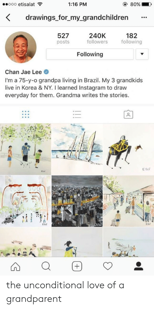 Grandkids: ooo etisalat  1:16 PM  80%  drawings for_my_grandchildren  182  following  240K  followers  527  posts  Following  Chan Jae Lee  I'm a 75-y-o grandpa living in Brazil. My 3 grandkids  live in Korea & NY. I learned Instagram to draw  everyday for them. Grandma writes the stories. the unconditional love of a grandparent