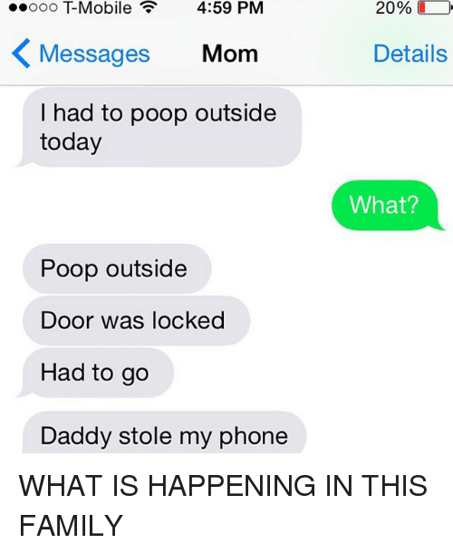 Stole My Phone: Ooo Mobile 4:59 PM  Messages  Mom  had to poop outside  today  Poop outside  Door was locked  Had to go  Daddy stole my phone  20%  Details  What? WHAT IS HAPPENING IN THIS FAMILY