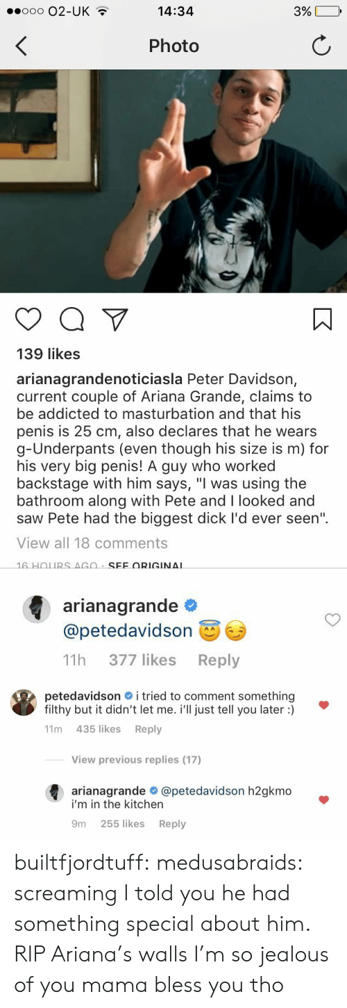 """Biggest Dick: ooo O2-UK  14:34  Photo  139 likes  arianagrandenoticiasla Peter Davidson,  current couple of Ariana Grande, claims to  be addicted to masturbation and that his  penis is 25 cm, also declares that he wears  g-Underpants (even though his size is m) for  his very big penis! A guy who worked  backstage with him says, """"I was using the  bathroom along with Pete and I looked and  saw Pete had the biggest dick I'd ever seen""""  View all 18 comments   arianagrande  @petedavidson  11h 377 likes Reply   petedavidson # i tried to comment something  filthy but it didn't let me. i'll just tell you later :)  11m 435 likes Reply  View previous replies (17)  arianagrande @petedavidson h2gkmo  i'm in the kitchern  9m 255 likes Reply builtfjordtuff: medusabraids: screaming    I told you he had something special about him. RIP Ariana's walls I'm so jealous of you mama bless you tho"""