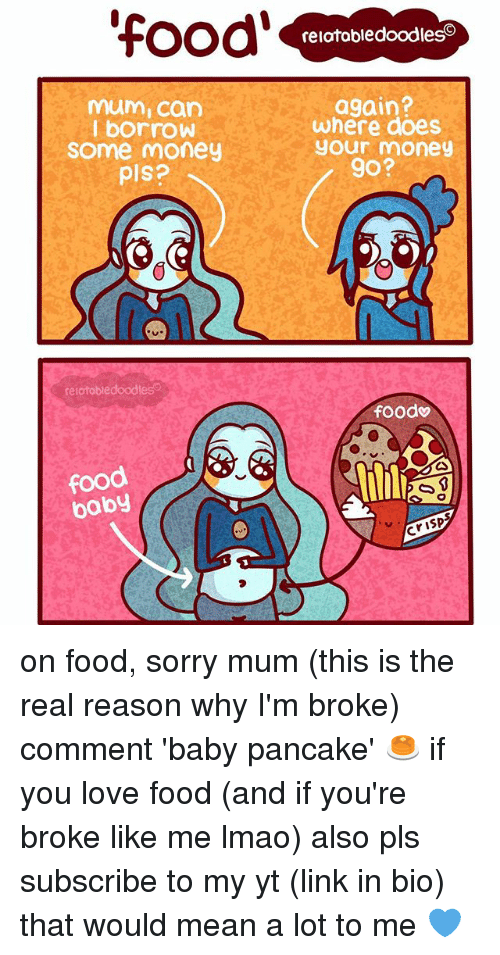Food, Lmao, and Love: OOO relatabledoodleso  again?  mum Can  where does  I borrow  your money  Some money  go?  pls?  relatobledoodles  foodv  food  baby on food, sorry mum (this is the real reason why I'm broke) comment 'baby pancake' 🥞 if you love food (and if you're broke like me lmao) also pls subscribe to my yt (link in bio) that would mean a lot to me 💙
