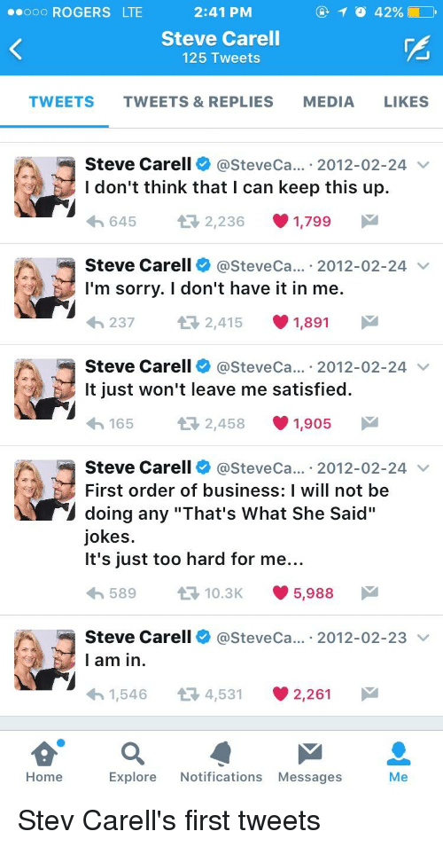 "Thats What She Said Jokes: ..ooo ROGERS LTE  2:41 PM  Steve Carell  125 Tweets  TWEETS TWEETS & REPLIES  MEDIA  LIKES  Steve Carell  asteveca... 2012-02-24  v  I don't think that I can keep this up.  2,236 1,799  M  t 645  Steve Carell  asteveca... 2012-02-24  v  I'm sorry. I don't have it in me.  237 t 2,415 1,891  M  Steve Carell  asteveca... 2012-02-24  v  It just won't leave me satisfied.  165  2,458 1,905 M  Steve Carell asteveca... 2012-02-24  v  First order of business: I will not be  doing any ""That's what she said  jokes.  It's just too hard for me...  589  10.3K  5,988  M  Steve Carell  asteveca... 2012-02-23  v  I am in  1,546 t 4,531 2,261  M  Explore  Notifications Messages  Home  Me"