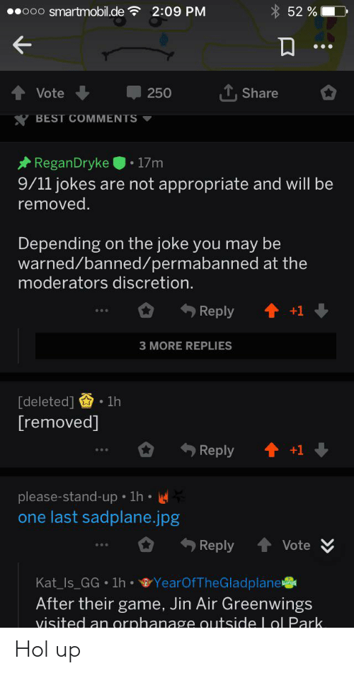9 11 jokes: ooo smartmobil.de  2:09 PM  52 %  Share  Vote  250  BEST COMMENTS  ReganDryke  17m  9/11 jokes are not appropriate and will be  removed.  Depending on the joke you may be  warned/banned/permabanned at the  moderators discretion.  Reply  +1  3 MORE REPLIES  [deleted]  1h  [removed]  Reply  please-stand-up 1h  one last sadplane.jpg  Vote  Reply  Kat_Is_GG 1h YearOfTheGladplane  After their game, Jin Air Greenwings  visited an orphanage outsideLol Park. Hol up