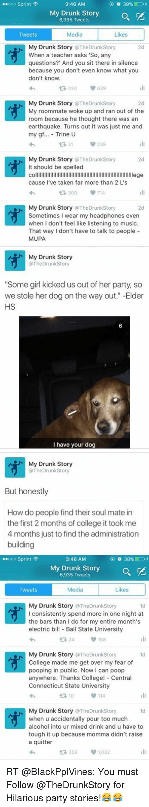 """College, Drunk, and Memes: ooo Sprint  F  o 39%  3:46 AM  My 6,935 Tweets  Drunk Story  Media  Tweets  Likes  My Drunk Story  TheDrunkstory  When a teacher asks 'So, any  questions?' And you sit there in silence  because you don't even know what you  don't know.  t 424 v 639  My Drunk Story  @The Drunk Story  2d  My roommate woke up and ran out of the  room because he thought there was an  earthquake. Turns out it was just me and  my gf.  Trine U  v 239  21  My Drunk Story TheDrunk story  2d  It should be spelled  colllllllllllllllllllllllllllllllllllllllllllllllllllllllllllllllllege  cause I've taken far more than 2 L's  t 309  V 714  My Drunk Story  TheDrunkstory  2d  Sometimes wear my headphones even  when don't feel like listening to music.  That way I don't have to talk to people  MUPA   My Drunk Story  @The DrunkStory  """"Some girl kicked us out of her party, so  we stole her dog on the way out."""" -Elder  HS  I have your dog   My Drunk Story  @The Drunkstory  But honestly  How do people find their soul mate in  the first 2 months of college it took me  4 months just to find theadministration  building   ooo Sprint  F  o 38% GD  3:46 AM  My Drunk Story  6,935 Tweets  Likes  Tweets  Media  My Drunk Story  The Drunkstory  l consistently spend more in one night at  the bars than I do for my entire month's  electric bill Ball State University  t 24  158  My Drunk Story  @TheDrunkstory  1d  College made me get over my fear of  pooping in public. Now I can poop  anywhere. Thanks College  Centra  Connecticut State University  114  My Drunk Story  @TheDrunkstory  when u accidentally pour too much  alcohol into ur mixed drink and u have to  tough it up because momma didn't raise  a quitter  t 359  1,032 RT @BIackPplVines: You must Follow @TheDrunkStory for Hilarious party stories!😂😂"""