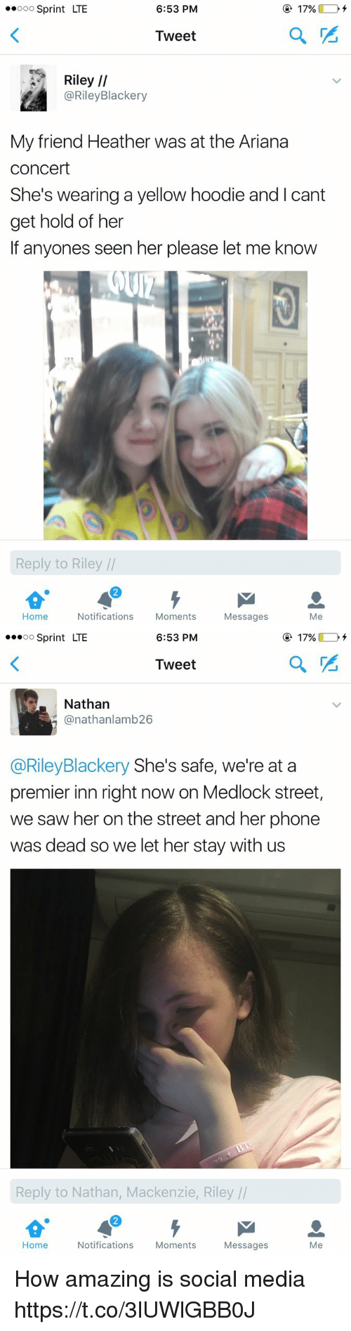 Phone, Saw, and Social Media: ..ooo Sprint LTE  6:53 PM  17%  Tweet  Riley  II  @Riley Blackery  My friend Heather was at the Ariana  Concert  She's wearing a yellow hoodie and I cant  get hold of her  If anyones seen her please let me know  Reply to Riley  Home  Notifications  Moments  Messages  Me   6:53 PM  O 17%  OO  Sprint LTE  Tweet  Nathan  (anathanlamb 26  @Riley Blackery She's safe, we're at a  premier inn right now on Medlock street,  we saw her on the street and her phone  was dead so we let her stay with us  Reply to Nathan, Mackenzie, Riley  Home  Notifications  Moments  Messages  Me How amazing is social media https://t.co/3lUWlGBB0J