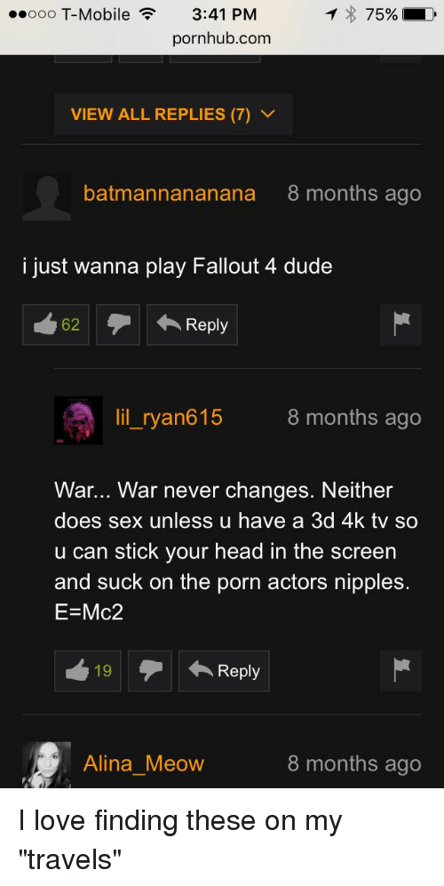 "Doe, Dude, and Fallout 4: ..ooo T-Mobile 3:41 PM  75% D  pornhub.com  VIEW ALL REPLIES (7) V  batmannananana 8 months ago  i just wanna play Fallout 4 dude  62  Reply  lil ryan615  8 months ago  War... War never changes. Neither  does sex unless u have a 3d 4k tv so  u can stick your head in the screen  and suck on the porn actors nipples.  E Mc2  19 Reply  Alina Meow  8 months ago I love finding these on my ""travels"""
