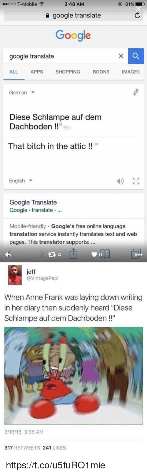 """Bitch, Books, and Friends: ooo T-Mobile  3:48 AM  google translate  Google  google translate  BOOKS  MAGES  ALL  APPS  SHOPPING  German  Diese Schlampe auf dem  Dachboden Edit  That bitch in the attic  English  Google Translate  Google translate  Mobile-friendly Google's free online language  translation service instantly translates text and web  pages. This translator supports:  6   jeff  @VintagePapi  When Anne Frank was laying down writing  in her diary then suddenly heard """"Diese  Schlampe auf dem Dachboden  l""""  3/16/16, 3:35 AM  317  RETWEETS  241  LIKES https://t.co/u5fuRO1mie"""