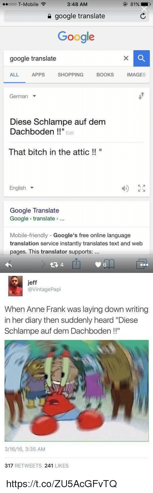 """Bitch, Books, and Friends: ooo T-Mobile  3:48 AM  google translate  Google  google translate  BOOKS  MAGES  ALL  APPS  SHOPPING  German  Diese Schlampe auf dem  Dachboden Edit  That bitch in the attic  English  Google Translate  Google translate  Mobile-friendly Google's free online language  translation service instantly translates text and web  pages. This translator supports:  4   jeff  @Vintage Papi  When Anne Frank was laying down writing  in her diary then suddenly heard """"Diese  ll''  Schlampe auf dem Dachboden  3/16/16, 3:35 AM  317  RETWEETS  241  LIKES https://t.co/ZU5AcGFvTQ"""