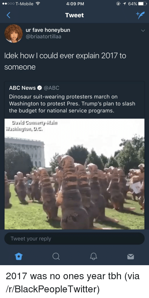 march on washington: ooO T-Mobile  4:09 PM  64%!  Tweet  ur fave honeybun  @briaatortillaa  ldek how l could ever explain 2017 to  someone  ABC News@ABC  Dinosaur suit-wearing protesters march on  Washington to protest Pres. Trump's plan to slash  the budget for national service programs.  Tweet your reply <p>2017 was no ones year tbh (via /r/BlackPeopleTwitter)</p>