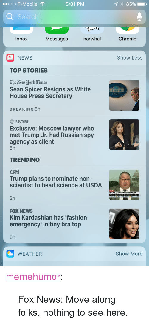 """White House Press: ..ooo T-Mobile  5:01 PM  Searc  Inbox Messages narwhal Chrome  NEWS  Show Less  TOP STORIES  'The New York Times  Sean Spicer Resigns as White  House Press Secretary  BREAKING 5h  REUTERS  Exclusive: Moscow lawyer who  met Trump Jr. had Russian spy  agency as client  5h  TRENDING  CNN  Trump plans to nominate non-  scientist to head science at USDA  TION  REAKS RANKS WITH GOP  2h  FOX NEWS  Kim Kardashian has 'fashion  emergency' in tiny bra top  6h  WEATHER  Show More <p><a href=""""http://memehumor.net/post/163310311828/fox-news-move-along-folks-nothing-to-see-here"""" class=""""tumblr_blog"""">memehumor</a>:</p>  <blockquote><p>Fox News: Move along folks, nothing to see here.</p></blockquote>"""