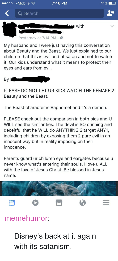 """Blessed, Children, and Disney: ..ooo T-Mobile  7:46 PM  41%  Q Search  swith  Yesterday at 7:14 PM  My husband and I were just having this conversation  about Beauty and the Beast. We just explained to our  children that this is evil and of satan and not to watch  it. Our kids understand what it means to protect their  eyes and ears from evil.  By  PLEASE DO NOT LET UR KIDS WATCH THE REMAKE 2  Beauty and the Beast.  The Beast character is Baphomet and it's a demon.  PLEASE check out the comparison in both pics and U  WILL see the similarities. The devil is SO cunning and  deceitful that he WILL do ANYTHING 2 target ANY1,  including children by exposing them 2 pure evil in an  innocent way but in reality imposing on their  innocence.  Parents guard ur children eye and eargates because u  never know what's entering their souls. I love u ALL  with the love of Jesus Christ. Be blessed in Jesus  name. <p><a href=""""http://memehumor.net/post/158651903678/disneys-back-at-it-again-with-its-satanism"""" class=""""tumblr_blog"""">memehumor</a>:</p>  <blockquote><p>Disney's back at it again with its satanism.</p></blockquote>"""