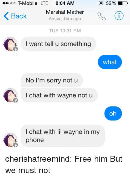 Marshal: ooo T-Mobile LTE 8:04 AM  52 %  Back Marshal Mather  Active 14m ago  TUE 10:31 PM  I want tell u something  what  NoT'm sorry not u  I chat with wayne not u  oh  I chat with lil wayne in my  phone cherishafreemind:  Free him  But we must not