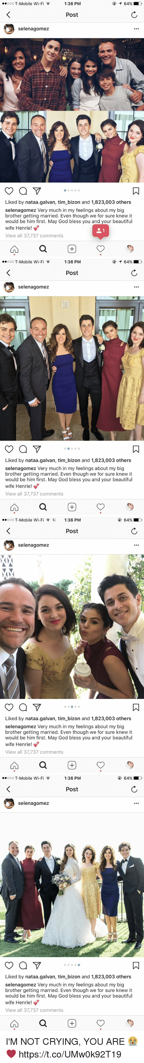 Beautiful, Crying, and Funny: ooo T-Mobile Wi-F  1:36 PM  Post  selenagomez  Liked by nataa.galvan, tim bizon and 1,823,003 others  selenagomez Very much in my feelings about my big  brother getting married. Even though we for sure knew it  would be him first. May God bless you and your beautiful  wife Henrie  View all 37,737 comments   1:36 PM  ooooo T-Mobile Wi-Fi  Post  selenagomez  Liked by nataa.galvan, tim bizon and 1,823,003 others  selenagomez Very much in my feelings about my big  brother getting married. Even though we for sure knew it  would be him first. May God bless you and your beautiful  wife Henrie  View all 37,737 comments   ooo T-Mobile Wi-Fi 1:36 PM  Post  selenagomez  Liked by nataa.galvan, tim bizon and 1,823,003 others  selenagomez Very much in my feelings about my big  brother getting married. Even though we for sure knew it  would be him first. May God bless you and your beautiful  wife Henrie  View all 37,737 comments   ooo T-Mobile Wi-F  1:36 PM  Post  selenagomez  Liked by nataa.galvan, tim bizon and 1,823,003 others  selenagomez Very much in my feelings about my big  brother getting married. Even though we for sure knew it  would be him first. May God bless you and your beautiful  wife Henrie  View all 37,737 comments I'M NOT CRYING, YOU ARE 😭❤️ https://t.co/UMw0k92T19