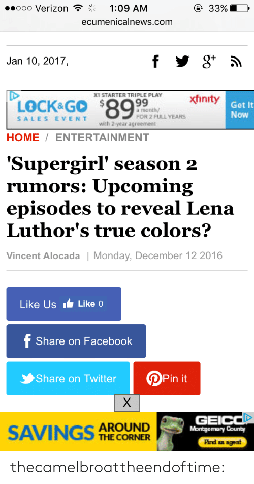 Xfinity: ..ooo Verizon  1:09 A  ecumenicalnews.com  Jan 10, 2017,  STARTER TRIPLE PLAY  LOCK&Go$89  xfinity  a month  FOR 2 FULL YEARS  Get It  Now  SALESEVENT  ich 2 year agreement  HOME7 ENTERTAINMENT  'Supergirl' season 2  rumors: Upcoming  episodes to reveal Lena  Luthor's true colors:?  Vincent Alocada | Monday, December 12 2016  Like Us  Like o  Share on Facebook  Share on Twitter  Pin it  SAVINGS 슈  AROUND  THE CORNER  GEI  Montgomary County  Pind an agent thecamelbroattheendoftime: