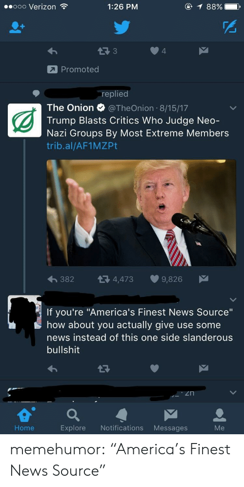 "Neo Nazi: .ooo Verizon  1:26 PM  @  88%)  PS  4  Promoted  replied  The Onion @TheOnion 8/15/17  Trump Blasts Critics Who Judge Neo  Nazi Groups By Most Extreme Members  trib.al/AF1MZPt  382  4,473  9,826  If you're ""America's Finest News Source""  how about you actually give use some  news instead of this one side slanderous  bullshit  e a  Home  Explore Notifications Messages memehumor:  ""America's Finest News Source"""