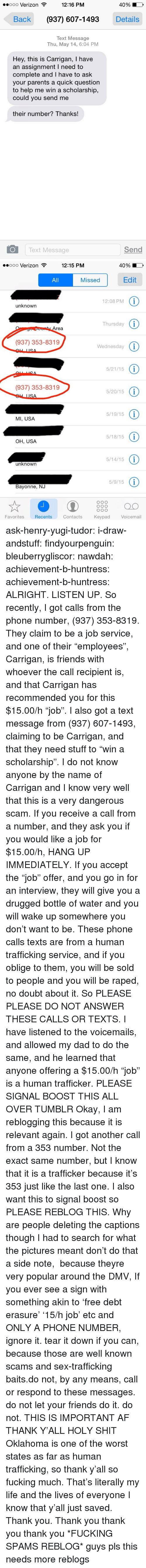 "drugged: ooo Verizon  12:16 PM  40%  Back (937) 607-1493Details  Text Message  Thu, May 14, 6:04 PM  Hey, this is Carrigan, I have  an assignment I need to  complete and I have to ask  your parents a quick questiorn  to help me win a scholarship,  could you send me  their number? Thanks!  Text Message  Send   ..ooo Verizon  12:15 PM  40%  All  Missed  Edit  12:08 PM 1  unknown  Thursday 1  rea  (937) 353-8319  Wednesday (i  5/21/15 1  (937) 353-8319  5/20/15 (i  5/19/15 1  MI, USA  5/18/15 1  OH, USA  5/14/15 1  unknown  5/9/151  Bayonne, NJ  008 O  Favorites  Recents  Contacts  Keypad  Voicemail ask-henry-yugi-tudor: i-draw-andstuff:  findyourpenguin:   bleuberrygliscor:  nawdah:  achievement-b-huntress:  achievement-b-huntress:  ALRIGHT. LISTEN UP.   So recently, I got calls from the phone number, (937) 353-8319. They claim to be a job service, and one of their ""employees"", Carrigan, is friends with whoever the call recipient is, and that Carrigan has recommended you for this $15.00/h ""job"". I also got a text message from (937) 607-1493, claiming to be Carrigan, and that they need stuff to ""win a scholarship"". I do not know anyone by the name of Carrigan and I know very well that this is a very dangerous scam.  If you receive a call from a number, and they ask you if you would like a job for $15.00/h, HANG UP IMMEDIATELY. If you accept the ""job"" offer, and you go in for an interview, they will give you a drugged bottle of water and you will wake up somewhere you don't want to be.  These phone calls  texts are from a human trafficking service, and if you oblige to them, you will be sold to people and you will be raped, no doubt about it. So PLEASE PLEASE DO NOT ANSWER THESE CALLS OR TEXTS. I have listened to the voicemails, and allowed my dad to do the same, and he learned that anyone offering a $15.00/h ""job"" is a human trafficker.  PLEASE SIGNAL BOOST THIS ALL OVER TUMBLR  Okay, I am reblogging this because it is relevant again. I got another call from a 353 number. Not the exact same number, but I know that it is a trafficker because it's 353 just like the last one. I also want this to signal boost so PLEASE REBLOG THIS.  Why are people deleting the captions though I had to search for what the pictures meant don't do that  a side note,  because theyre very popular around the DMV, If you ever see a sign with something akin to 'free debt erasure' '15/h job' etc and ONLY A PHONE NUMBER, ignore it. tear it down if you can, because those are well known scams and sex-trafficking baits.do not, by any means, call or respond to these messages. do not let your friends do it. do not.  THIS IS IMPORTANT AF THANK Y'ALL HOLY SHIT Oklahoma is one of the worst states as far as human trafficking, so thank y'all so fucking much. That's literally my life and the lives of everyone I know that y'all just saved. Thank you. Thank you thank you thank you   *FUCKING SPAMS REBLOG*  guys pls this needs more reblogs"