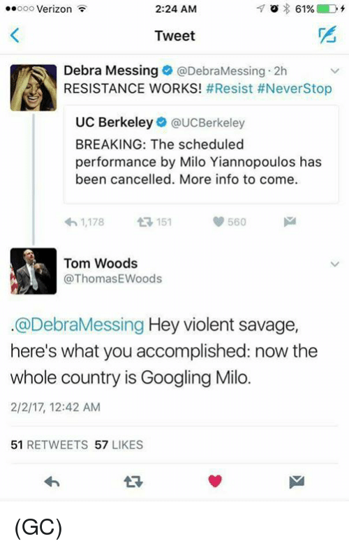 UC Berkeley: ..ooo Verizon  2:24 AM  61%  Tweet  Debra Messing Debra Messing 2h  RESISTANCE WORKS  #Resist #NeverStop  UC Berkeley  @UCBerkeley  BREAKING: The scheduled  performance by Milo Yiannopoulos has  been cancelled. More info to come.  4h 1,178  151  560  M  Tom Woods  ThomasEWoods  @Debra Messing  Hey violent savage  here's what you accomplished: now the  whole country is Googling Milo.  2/2/17, 12:42 AM  51  RETWEETS  57  LIKES (GC)