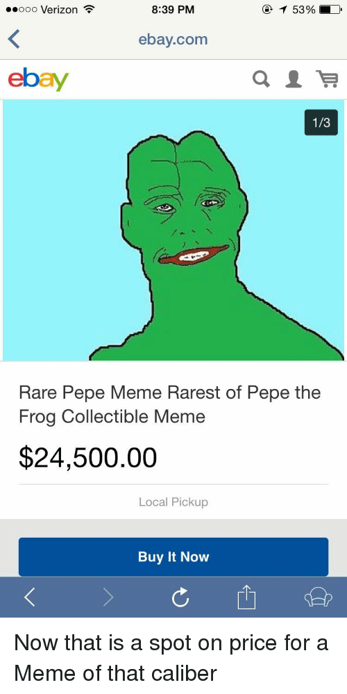 Pepe the Frog: ..ooo Verizon  8:39 PM  ebay.com  ebay  1/3  Rare Pepe Meme Rarest of Pepe the  Frog Collectible Meme  $24,500.00  Local Pickup  Buy It Novw <p>Now that is a spot on price for a Meme of that caliber</p>