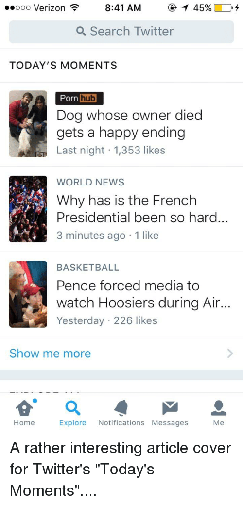 Basketball, News, and Porn Hub: ooo Verizon  8:41 AM  a Search Twitter  TODAY'S MOMENTS  Porn  hub  Dog whose owner died  gets a happy ending  ET Last night 1,353 likes  WORLD NEWS  Why has is the French  Presidential been so hard  3 minutes ago 1 like  BASKETBALL  Pence forced media to  watch Hoosiers during Air  Yesterday 226 likes  Show me more  Explore  Notifications Messages  Me  Home